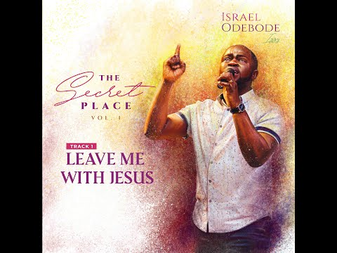 Israel Odebode (Izzy)- LEAVE ME WITH JESUS