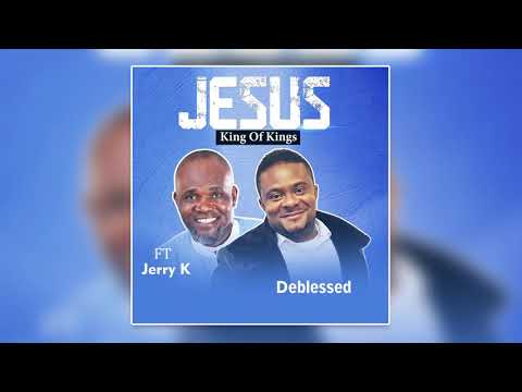 DEBLESSED: JESUS KING OF KINGS Ft JERRY K (Official Lyric Video)