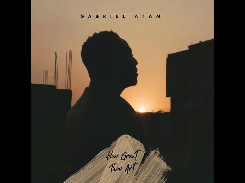 Gabriel Atam - HOW GREAT THOU ART lyrics video
