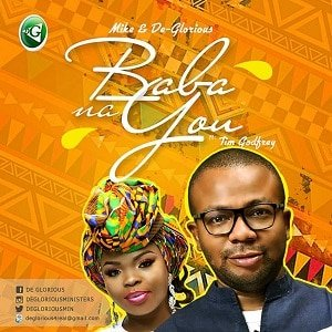 Baba Na You Mike & De Glorious Ft. Tim Godfrey