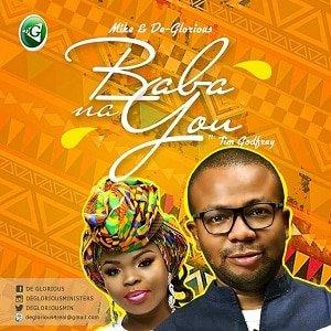 Baba Na You Download and Lyrics | Mike & De Glorious Ft. Tim Godfrey