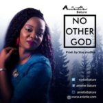 Anietie Bature - No other God [DOWNLOAD & LYRICS]