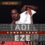 Adi Eze - Sunar Yesu [MP3, Video and Lyrics]
