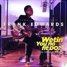 Wetin You No Fit Do Frank Edwards