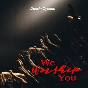 We Worship You Download and Lyrics | Dunsin Oyekan • Gospel Songs