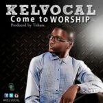 Come to Worship Download and Lyrics | Kelvocal