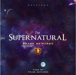 Frank Edwards - I'm Supernatural [MP3 and Lyrics]