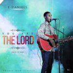 E-Daniels - You Are The Lord [MP3 and Lyrics]