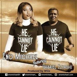 Eno Michael - He Cannot Lie Ft. Gabriel Eziashi [MP3 and Lyrics]