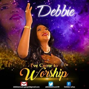 I've Come To Worship Download and Lyrics | Debbie • Gospel Songs