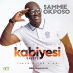 Sammie Okposo – Kabiyesi Bayete [MP3 and Lyrics]