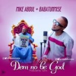 Mike Abdul - Dem No Be God Ft. Babatunmise [MP3 and Lyrics]