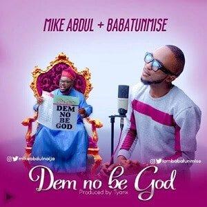 Mike Abdul - Dem No Be God Ft. Babatunmise [MP3 and Lyrics]