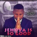 Jehovah is So Good Download and Lyrics | No Stain 4Christ