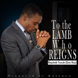 Rayshak Tuvuk - To The Lamb Who Reigns [MP3 and Lyrics]
