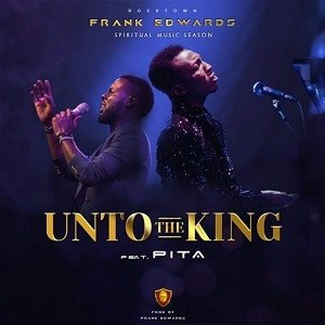 Frank Edwards - Unto The King Ft. Pita [MP3 and Lyrics]