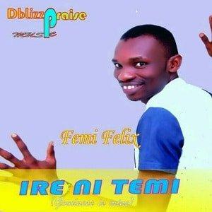 Femi Felix - Ire Ni Temi Ft. Mercy Joel [MP3 and Lyrics]