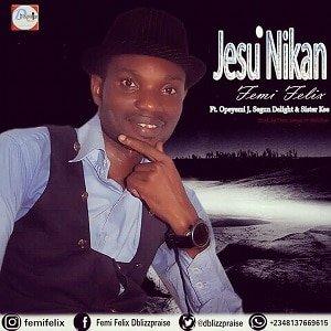 Femi Felix - Jesu Nikan [MP3 and Lyrics]