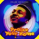Praise Your Name Download and Lyrics | Frank Edwards