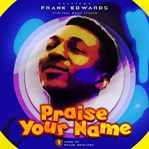 Frank Edwards - Praise Your Name [MP3 and Lyrics]