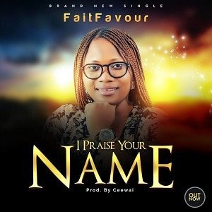 FaitFavour - I Praise Your Name [MP3 and Lyrics]