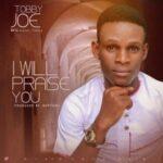 Tobby Joe - I Will Praise You [MP3 and Lyrics]