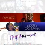 Sam Ibozi - This Moment Ft. Prospa Ochimana [MP3 and Lyrics]