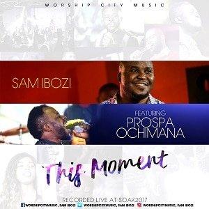 Sam Ibozi - This Moment Ft. Prospa Ochimana [MP3 and Lyrics]