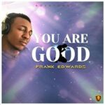 Frank Edwards - You Are Good [MP3 and Lyrics]