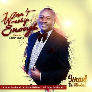 I Can't Worship Enough Download and Lyrics | Israel De Ministrel