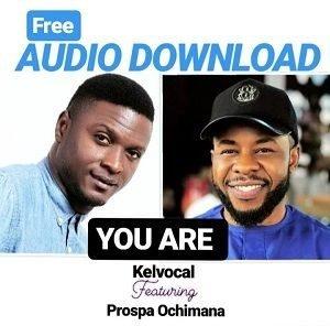 Kelvocal - You Are Ft. Prospa Ochimana [MP3 and Lyrics]