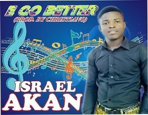 E Go Better Download and Lyrics | Israel Akan
