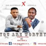 Fab Zaccheaus - You Are Worthy Ft. Ademola [MP3 and Lyrics]