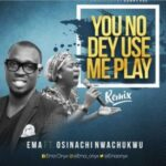 You No Dey Use Me Play Download and Lyrics | Ema Ft. Osinachi Nwachukwu