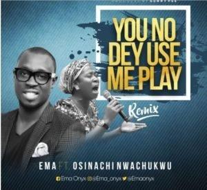 Ema - You No Dey Use Me Play Ft. Osinachi Nwachukwu [MP3, Video and Lyrics]