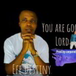 Efe Destiny - You Are Good Lord [MP3 and Lyrics]