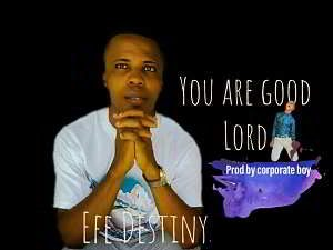 You Are Good Lord By Efe Destiny