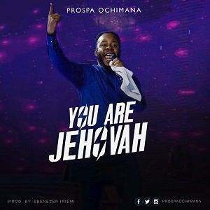 You Are Jehovah Download and Lyrics | Prospa Ochimana