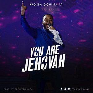 Prospa Ochimana - You Are Jehovah [MP3, Video and Lyrics]