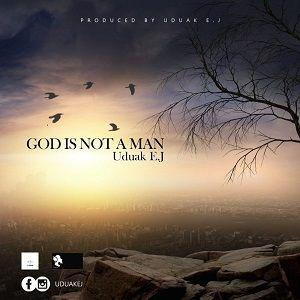 Uduak EJ - God Is Not A Man [MP3 and Lyrics]