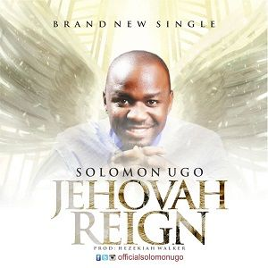 Jehovah Reigns Solomon Ugo