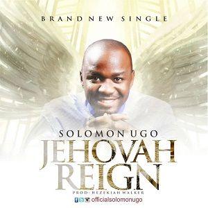 Solomon Ugo - Jehovah Reigns [MP3 and Lyrics]