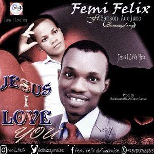 Femi Felix - Jesus I Love You Ft. Sammyking [MP3 and Lyrics]
