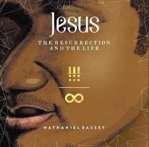The Resurrection and The Life Nathaniel Bassey