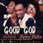 Good God Download and Lyrics | Femi Felix Ft. Esax & Debbie Brown