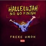 Hallelujah No Go Finish Download and Lyrics | Freke Umoh