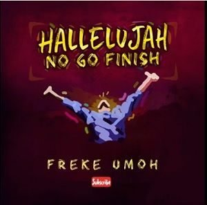 Freke Umoh - Hallelujah No Go Finish [MP3 and Lyrics]