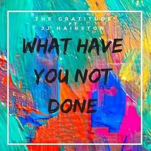What Have You Not Done The Gratitude Ft. JJ Hairston