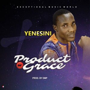 Yenesini - Product of Grace [MP3 and Lyrics]