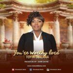 Toyin Obilana - You're Worthy Lord [MP3 and Lyrics]